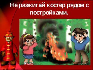 Не разжигай костер рядом с постройками.