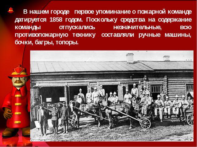 В нашем городе  первое упоминание о пожарной команде датируется 1858 годо...