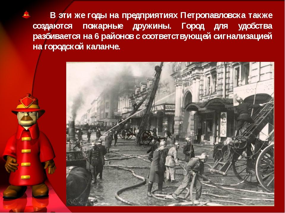 В эти же годы на предприятиях Петропавловска также создаются пожарные дружин...