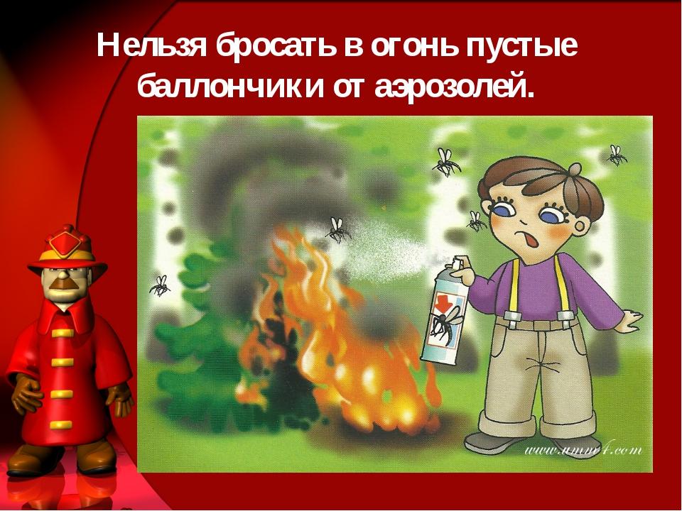 Нельзя бросать в огонь пустые баллончики от аэрозолей.