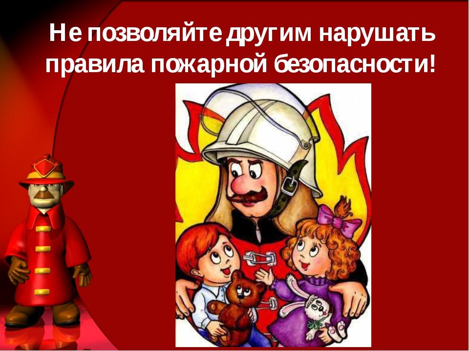 Не позволяйте другим нарушать правила пожарной безопасности!