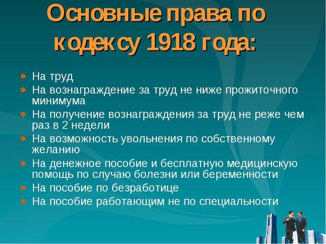 Основные права по кодексу 1918 года: На труд На вознаграждение за труд не ниж...