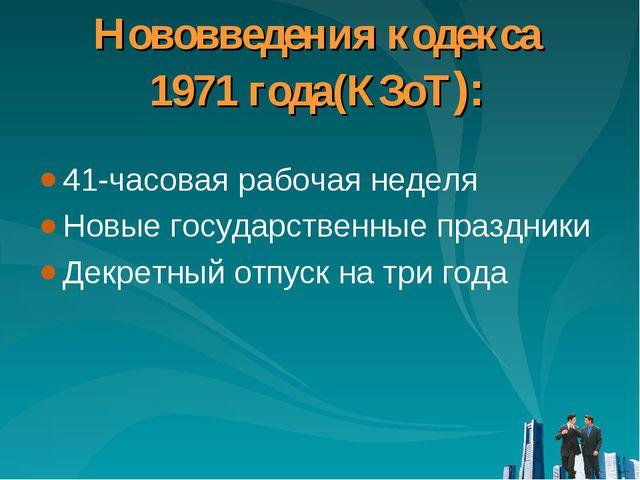 Нововведения кодекса 1971 года(КЗоТ): 41-часовая рабочая неделя Новые государ...