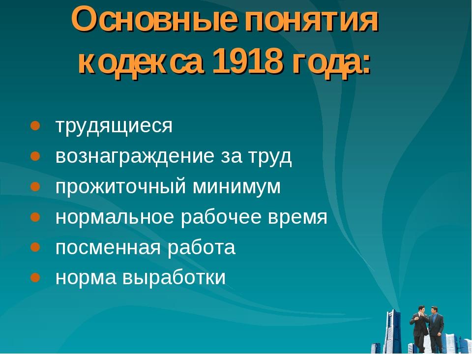 Основные понятия кодекса 1918 года: трудящиеся вознаграждение за труд прожито...