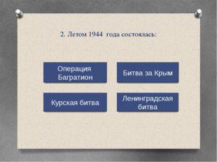 2. Летом 1944 года состоялась: Операция Багратион Курская битва Ленинградская