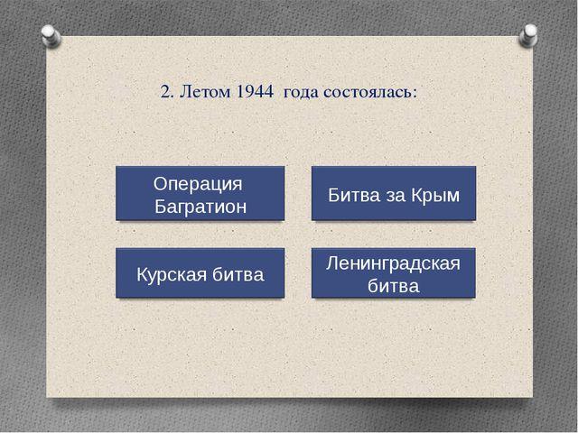 2. Летом 1944 года состоялась: Операция Багратион Курская битва Ленинградская...