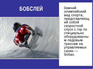 БОБСЛЕЙ Зимний олимпийский вид спорта, представляющий собой скоростной спуск