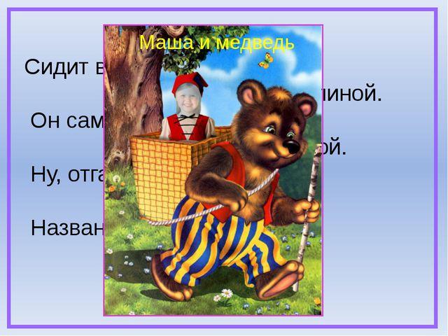Сидит в корзине девочка у Мишки за спиной. Он сам, того не ведая, несёт её д...