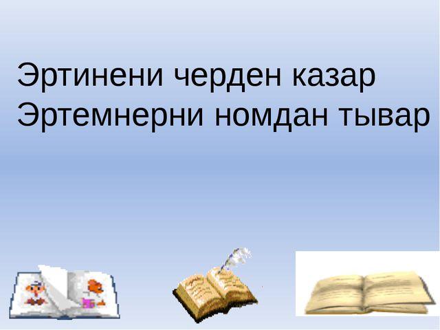Эртинени черден казар Эртемнерни номдан тывар