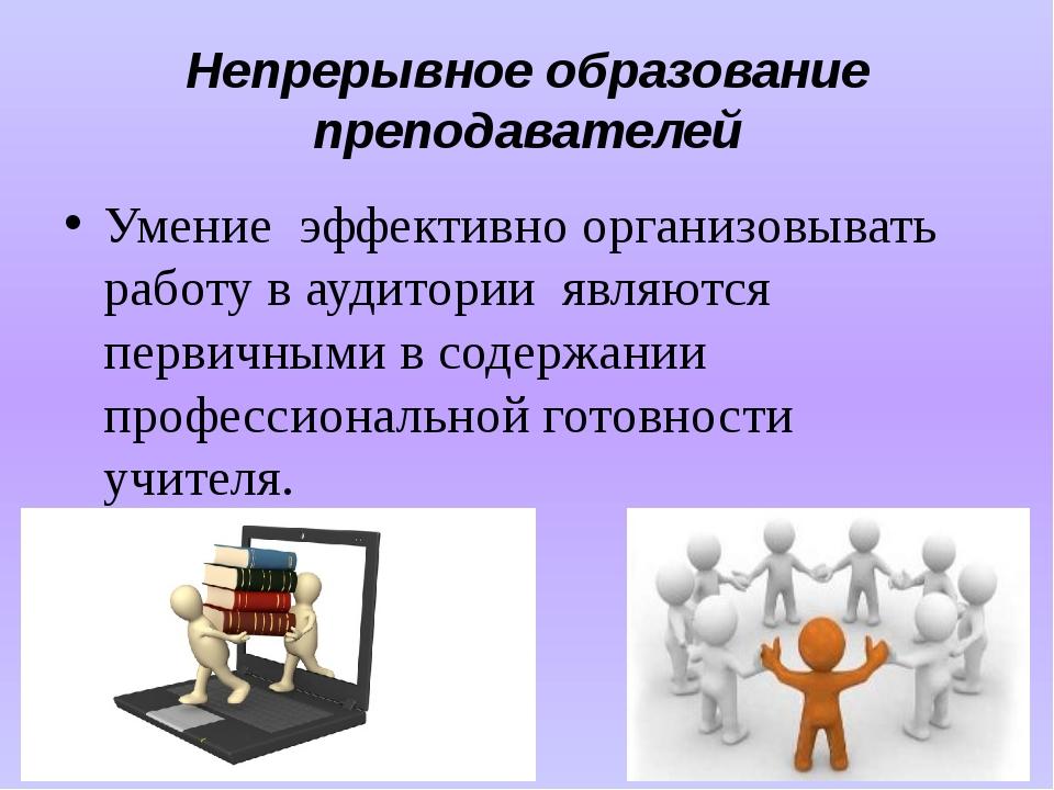 Непрерывное образование преподавателей Умение эффективно организовывать рабо...