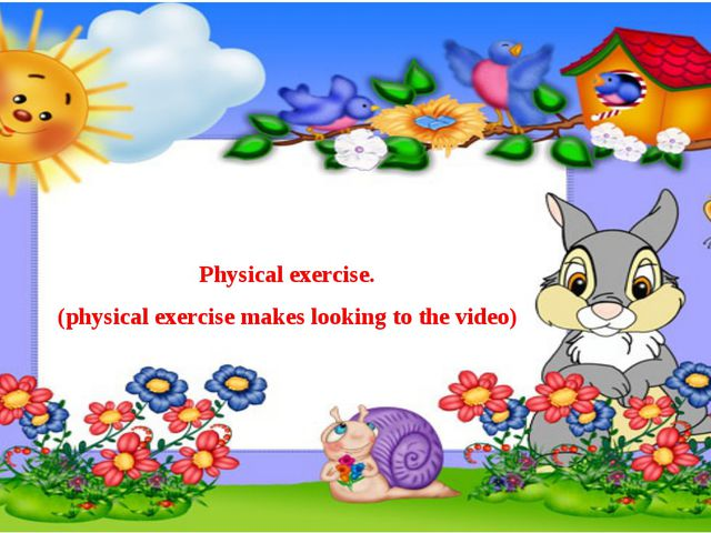 Physical exercise. (physical exercise makes looking to the video)