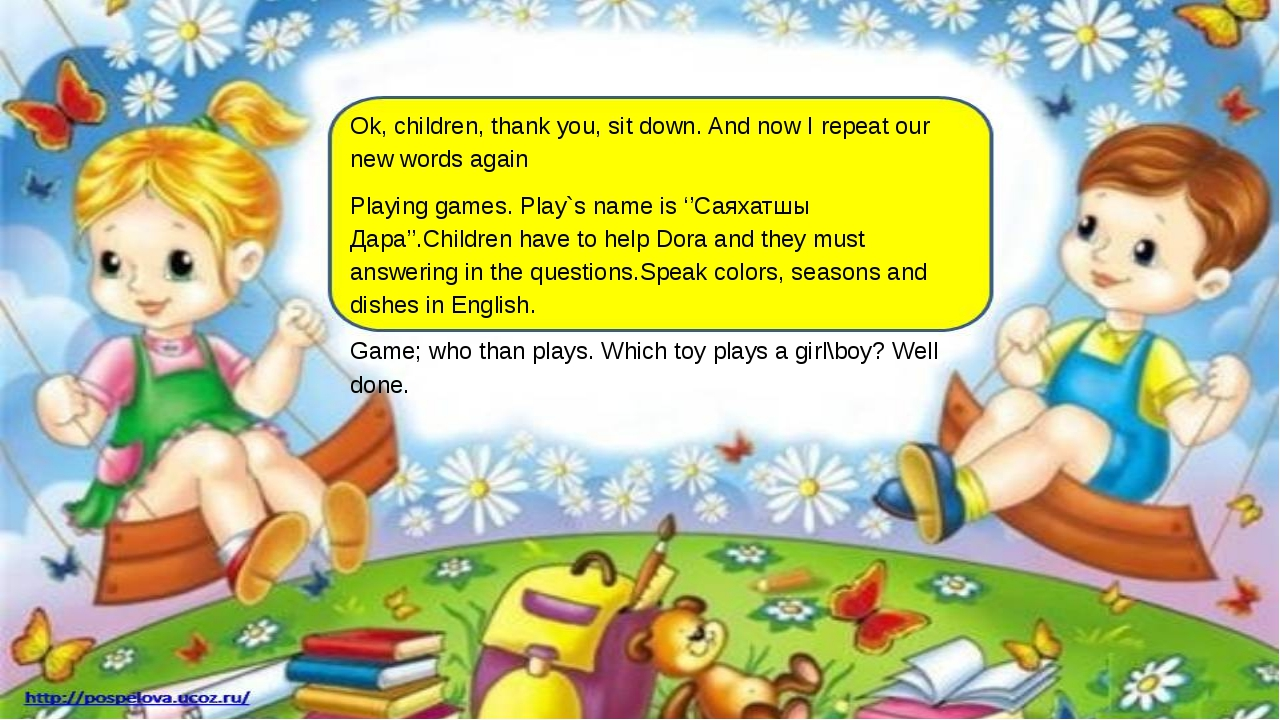 Ok, children, thank you, sit down. And now I repeat our new words again Playi...