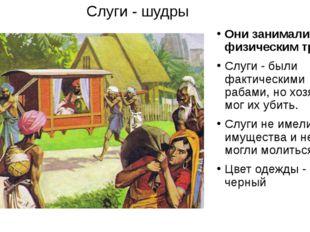 Слуги - шудры Они занимались физическим трудом Слуги - были фактическими раба
