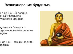 Возникновение буддизма 500 г. до н.э. – в долине реки Ганг возникло государст
