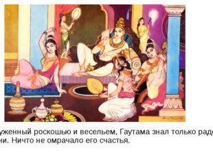 Окруженный роскошью и весельем, Гаутама знал только радости жизни. Ничто не о