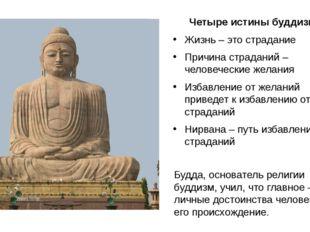 Четыре истины буддизма Жизнь – это страдание Причина страданий – человеческие