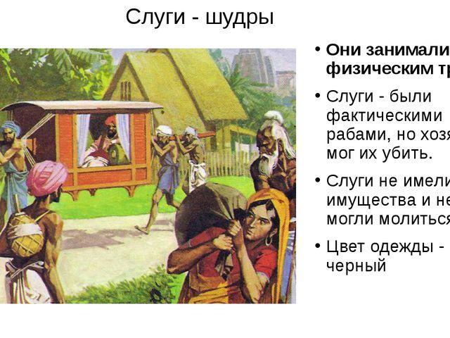 Слуги - шудры Они занимались физическим трудом Слуги - были фактическими раба...