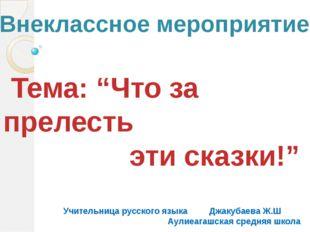 """Тема: """"Что за прелесть эти сказки!"""" Учительница русского языка Джакубаева Ж."""