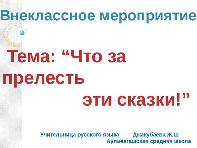 """Тема: """"Что за прелесть эти сказки!"""" Учительница русского языка Джакубаева Ж...."""