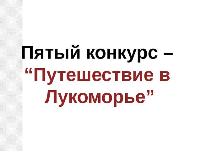 """Пятый конкурс – """"Путешествие в Лукоморье"""""""