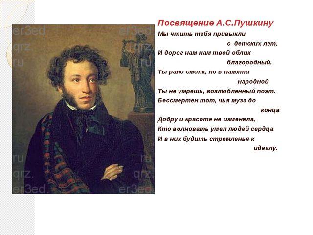 Посвящение А.С.Пушкину Мы чтить тебя привыкли с детских лет, И дорог нам нам...