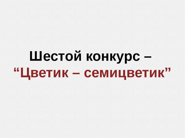 """Шестой конкурс – """"Цветик – семицветик"""""""