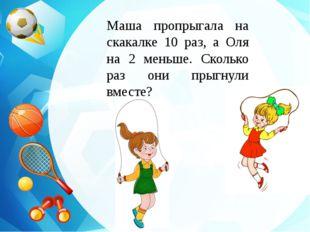 Маша пропрыгала на скакалке 10 раз, а Оля на 2 меньше. Сколько раз они прыгну