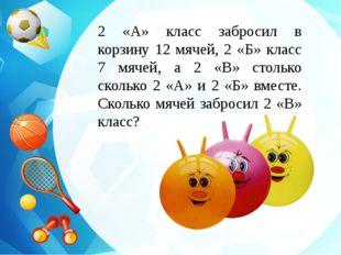2 «А» класс забросил в корзину 12 мячей, 2 «Б» класс 7 мячей, а 2 «В» столько