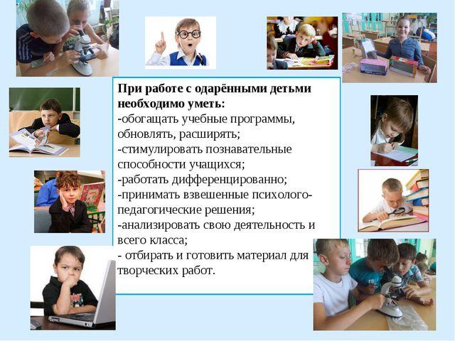 При работе с одарёнными детьми необходимо уметь: -обогащать учебные программы...
