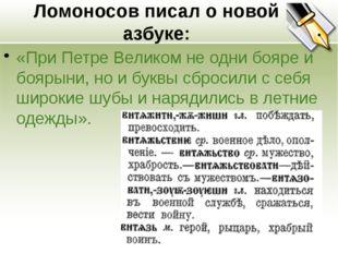 Ломоносов писал о новой азбуке: «При Петре Великом не одни бояре и боярыни, н