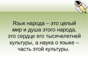 Язык народа – это целый мир и душа этого народа, это сердце его тысячелетней