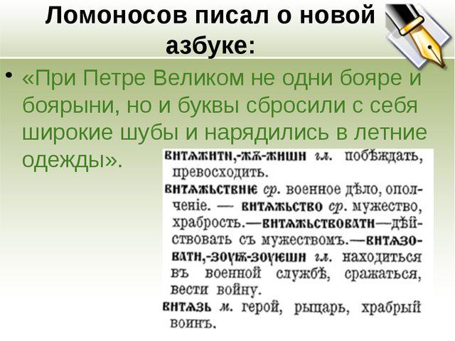Ломоносов писал о новой азбуке: «При Петре Великом не одни бояре и боярыни, н...