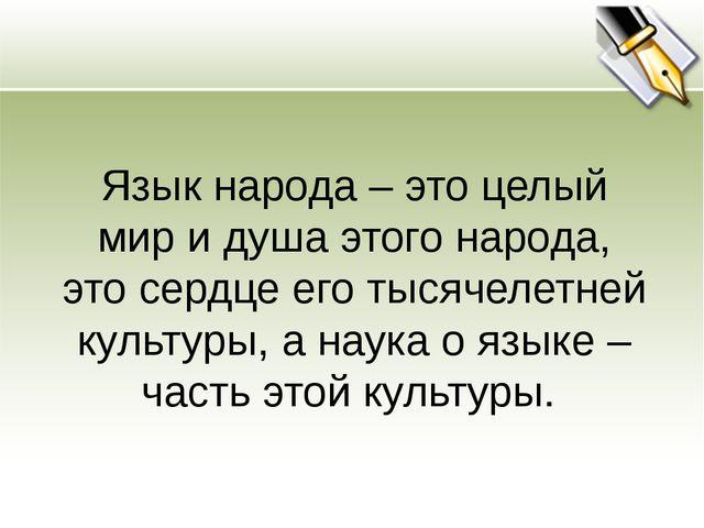 Язык народа – это целый мир и душа этого народа, это сердце его тысячелетней...