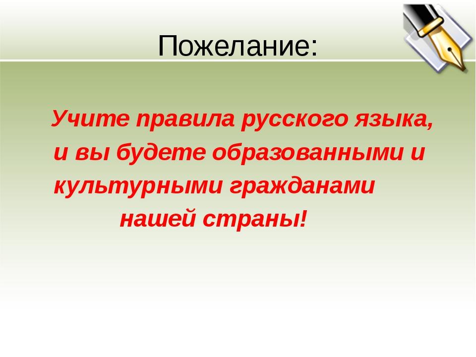 Пожелание: Учите правила русского языка, и вы будете образованными и культурн...