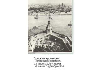 Здесь на кронверке Петровской крепости, 13 июля 1826 г. были казнены 5 декаб