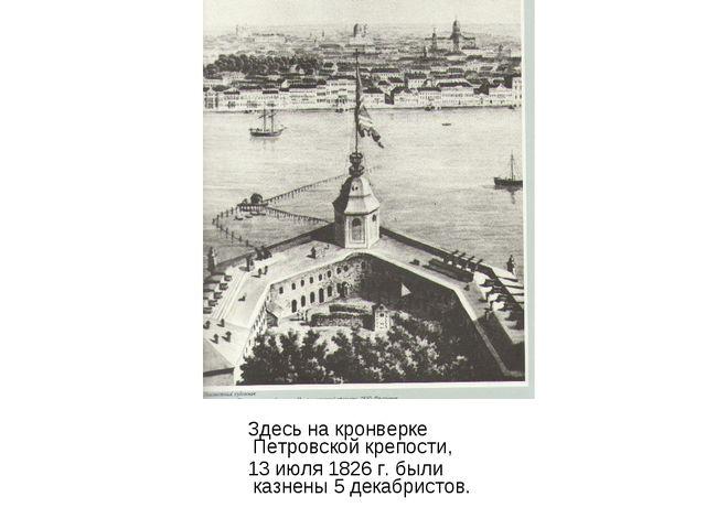 Здесь на кронверке Петровской крепости, 13 июля 1826 г. были казнены 5 декаб...