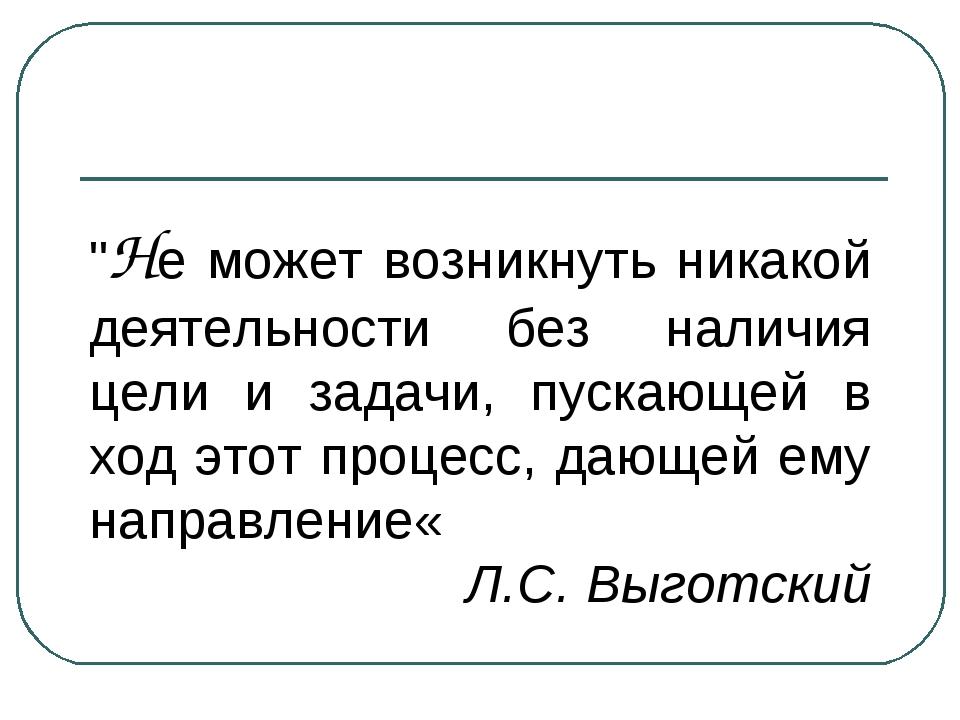 """""""Не может возникнуть никакой деятельности без наличия цели и задачи, пускающе..."""