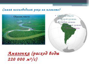 Самая полноводная река на планете? Амазонка (расход воды 220000 м³/с)