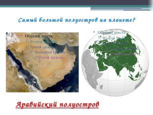Самый большой полуостров на планете? Аравийский полуостров