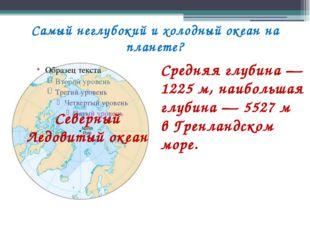 Самый неглубокий и холодный океан на планете? Средняя глубина— 1225м, наибо