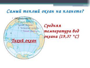 Самый теплый океан на планете? Средняя температура вод океана (19,37 °С) Тихи