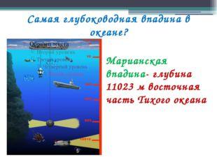 Самая глубоководная впадина в океане? Марианская впадина- глубина 11023 м вос
