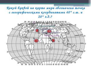 Какой буквой на карте мира обозначена точка с географическими координатами 40