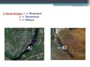 6. Узнай объекты: 1. о. Виктория 2. о. Танганьика 3. о. Байкал Б) А)