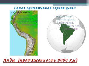 Самая протяженная горная цепь? Анды (протяженность 9000 км)