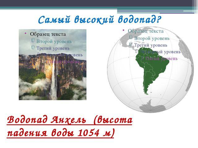 Самый высокий водопад? Водопад Анхель (высота падения воды 1054 м)
