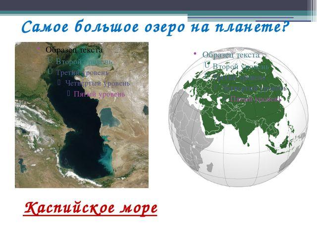 Самое большое озеро на планете? Каспийское море