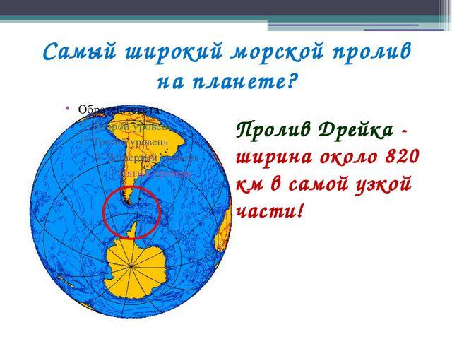 Самый широкий морской пролив на планете? Пролив Дрейка - ширина около 820 км...