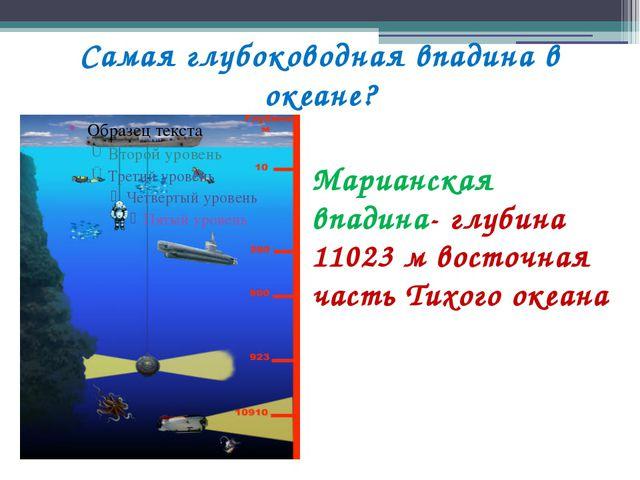 Самая глубоководная впадина в океане? Марианская впадина- глубина 11023 м вос...