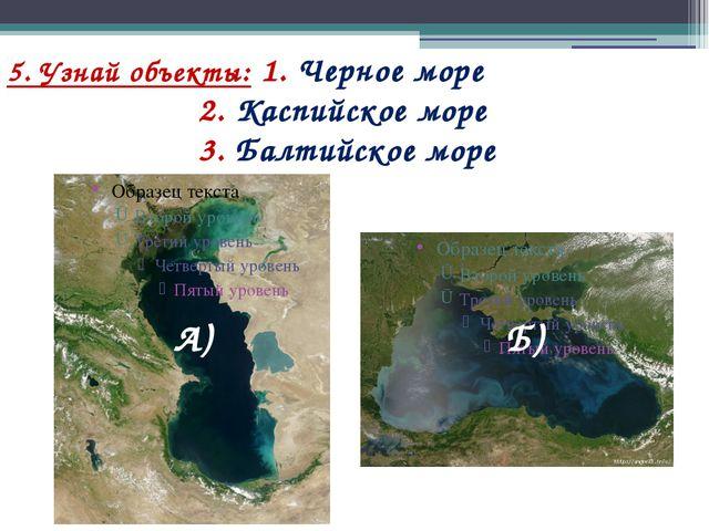 5. Узнай объекты: 1. Черное море 2. Каспийское море 3. Балтийское море Б) А)
